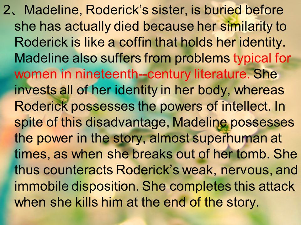 2、Madeline, Roderick's sister, is buried before she has actually died because her similarity to Roderick is like a coffin that holds her identity.