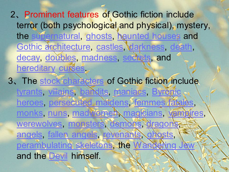 2、Prominent features of Gothic fiction include terror (both psychological and physical), mystery, the supernatural, ghosts, haunted houses and Gothic architecture, castles, darkness, death, decay, doubles, madness, secrets, and hereditary curses.