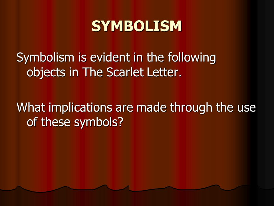SYMBOLISM Symbolism is evident in the following objects in The Scarlet Letter.
