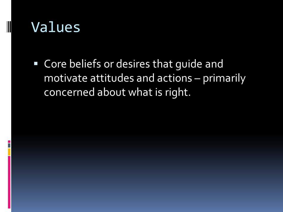Values Core beliefs or desires that guide and motivate attitudes and actions – primarily concerned about what is right.