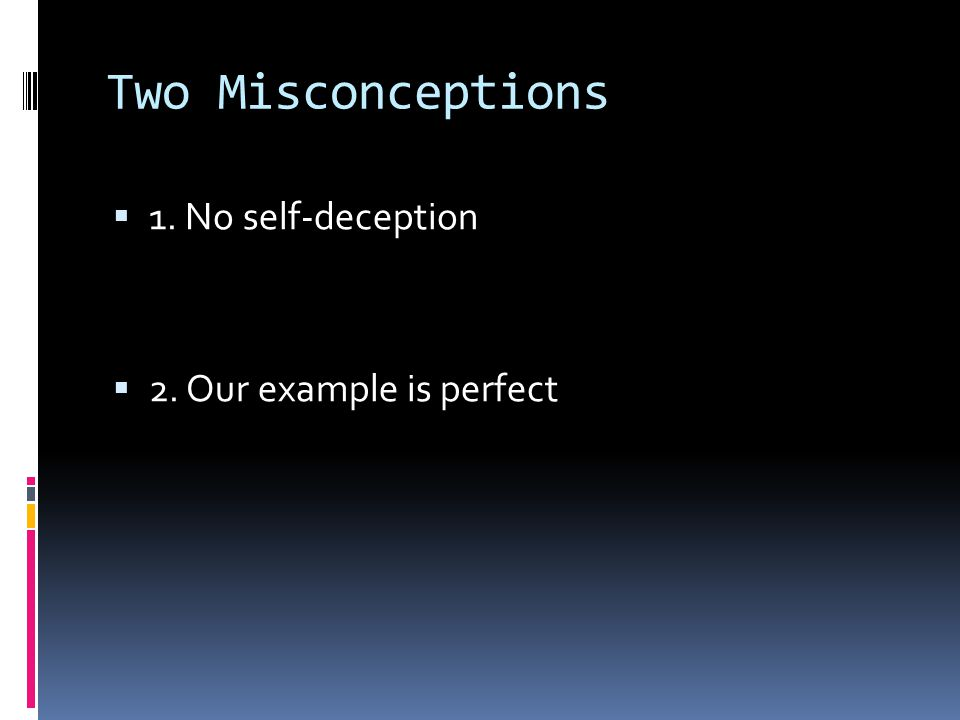 Two Misconceptions 1. No self-deception 2. Our example is perfect