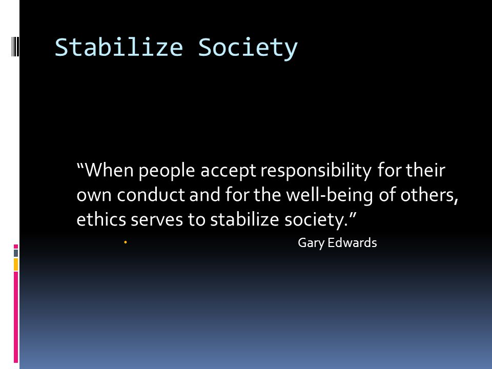 Stabilize Society When people accept responsibility for their own conduct and for the well-being of others, ethics serves to stabilize society.