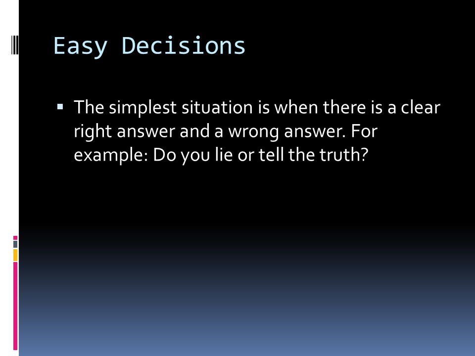 Easy Decisions The simplest situation is when there is a clear right answer and a wrong answer.