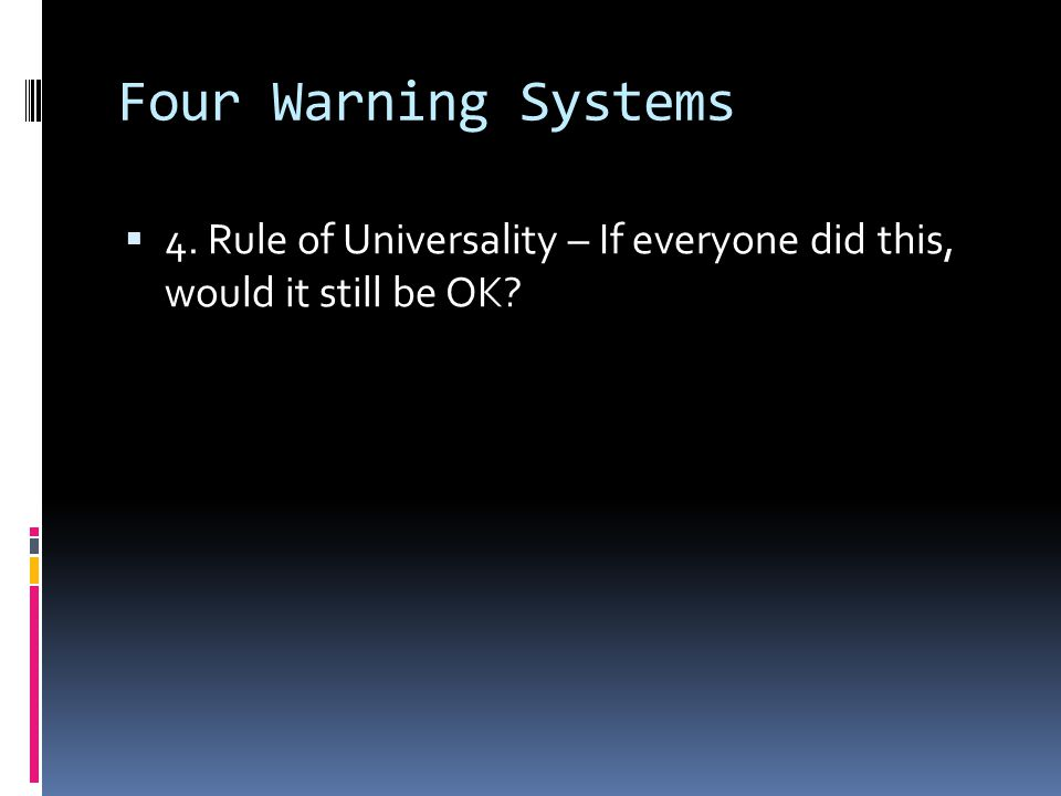 Four Warning Systems 4. Rule of Universality – If everyone did this, would it still be OK
