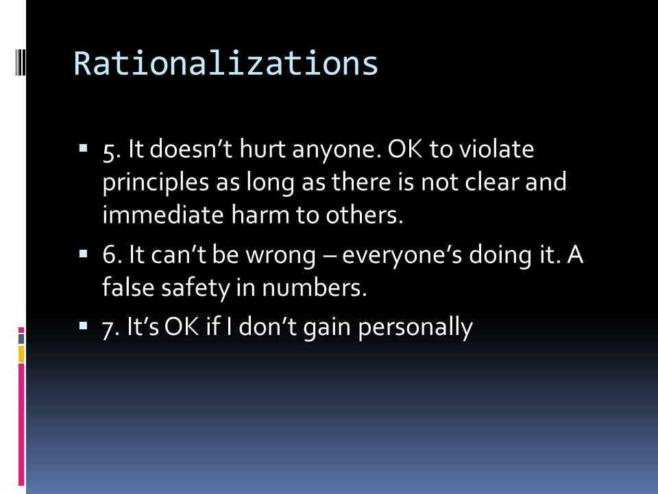 Rationalizations 5. It doesn't hurt anyone. OK to violate principles as long as there is not clear and immediate harm to others.