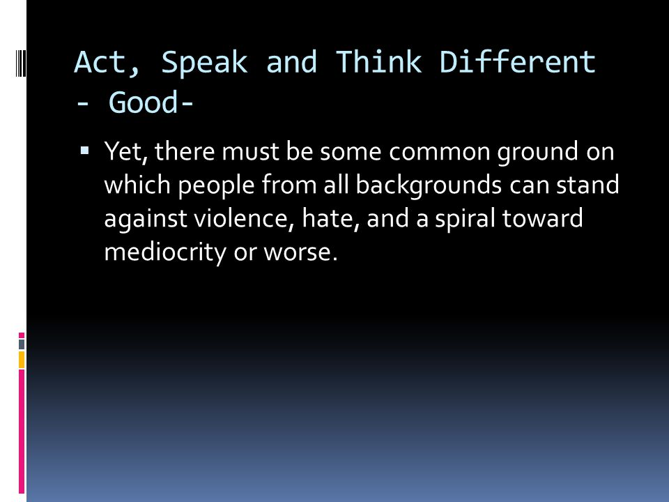 Act, Speak and Think Different - Good-