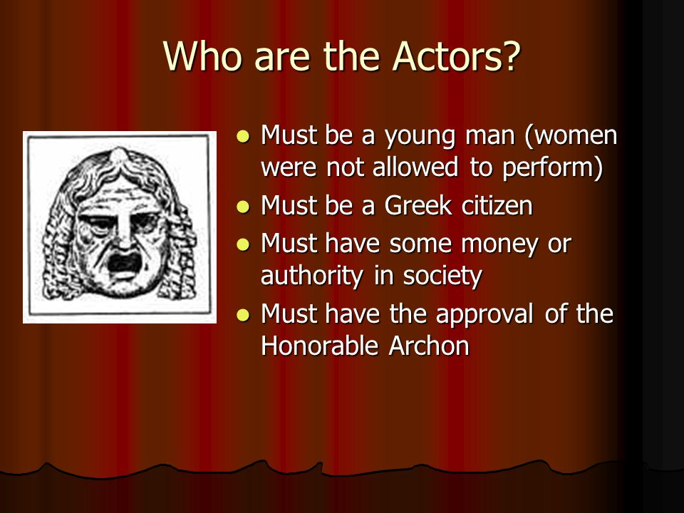 Who are the Actors Must be a young man (women were not allowed to perform) Must be a Greek citizen.