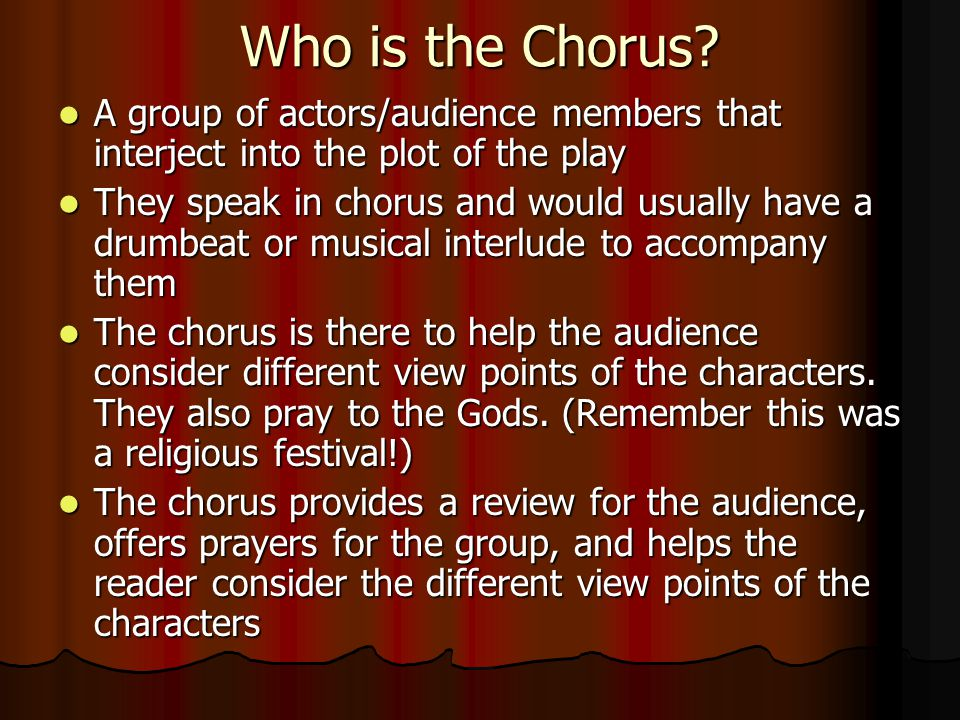 Who is the Chorus A group of actors/audience members that interject into the plot of the play.