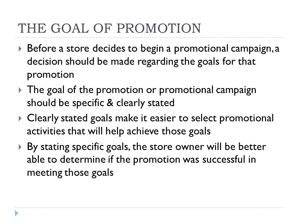 THE GOAL OF PROMOTION Before a store decides to begin a promotional campaign, a decision should be made regarding the goals for that promotion.