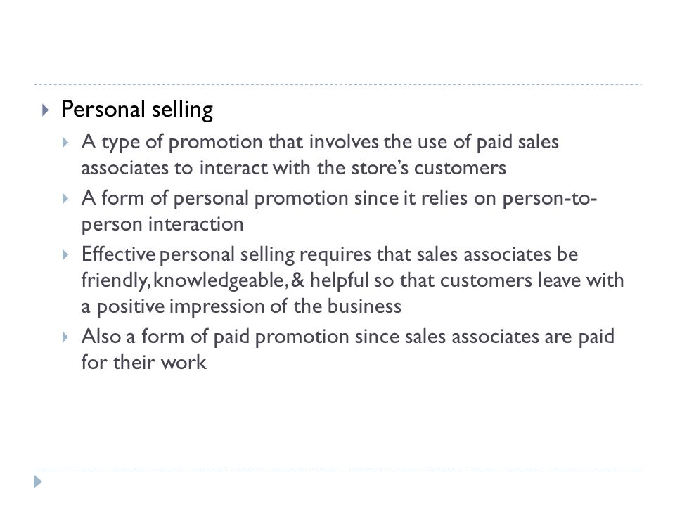 Personal selling A type of promotion that involves the use of paid sales associates to interact with the store's customers.