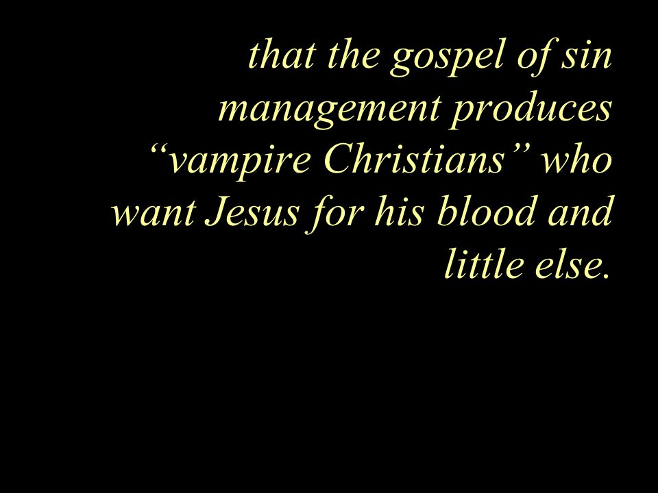 that the gospel of sin management produces vampire Christians who want Jesus for his blood and little else.