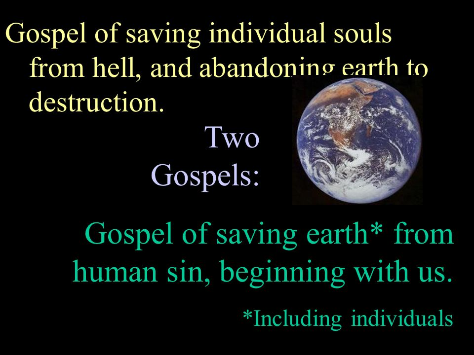 Gospel of saving earth* from human sin, beginning with us.