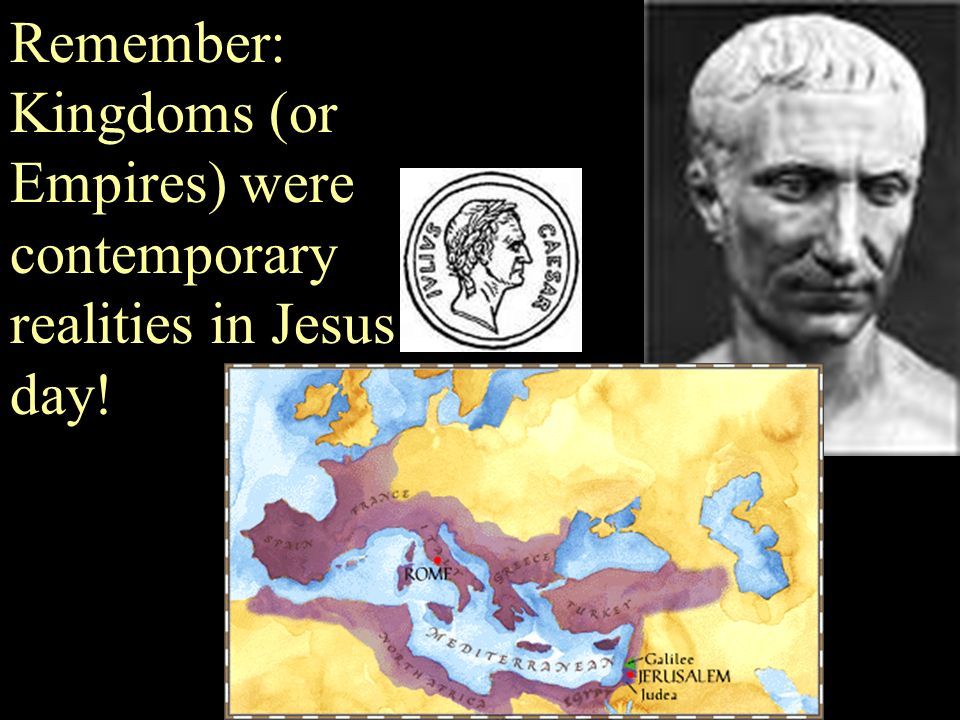 Remember: Kingdoms (or Empires) were contemporary realities in Jesus' day!