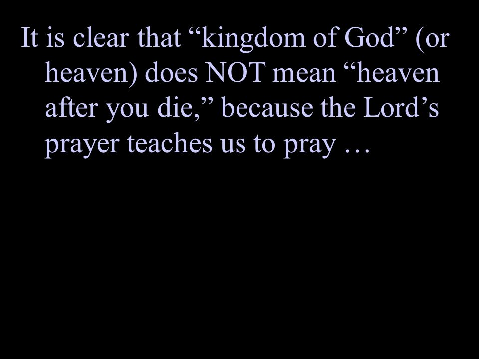 It is clear that kingdom of God (or heaven) does NOT mean heaven after you die, because the Lord's prayer teaches us to pray …