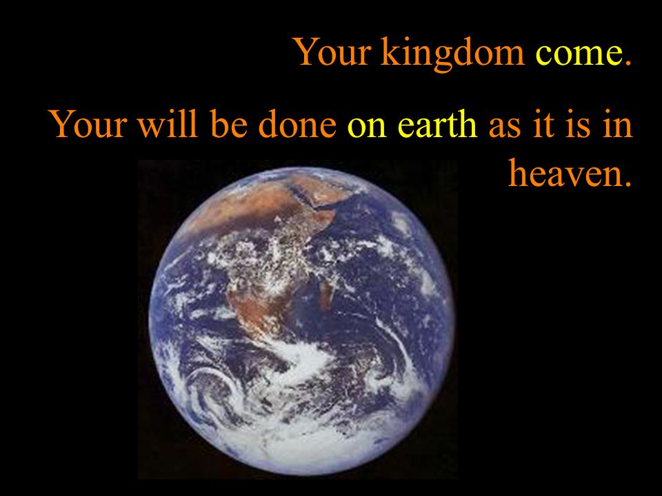 Your kingdom come. Your will be done on earth as it is in heaven.