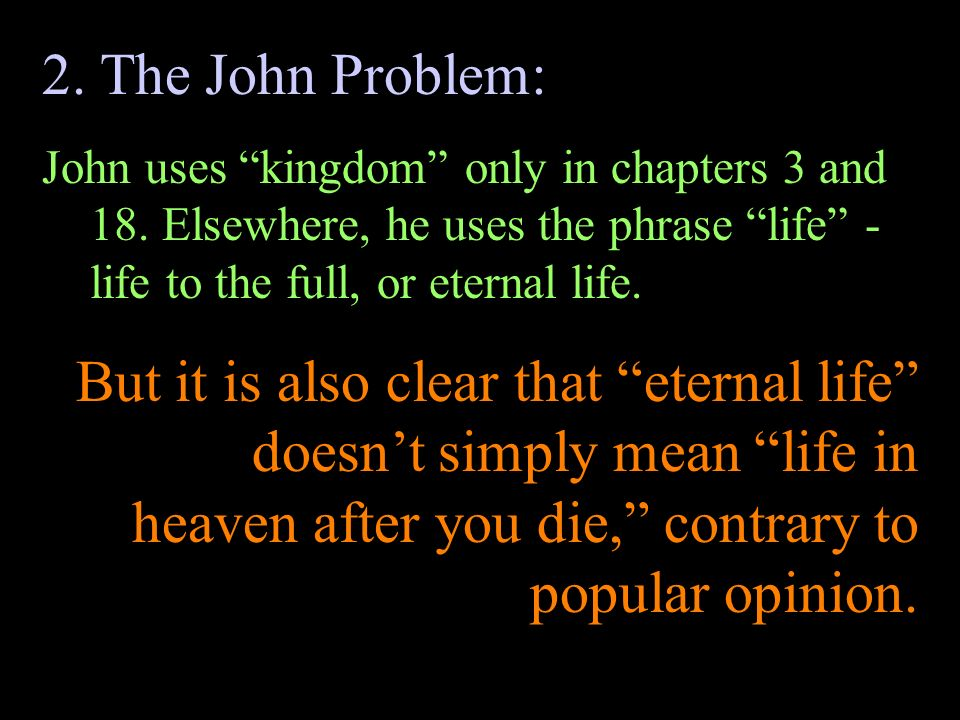 2. The John Problem: John uses kingdom only in chapters 3 and 18. Elsewhere, he uses the phrase life - life to the full, or eternal life.