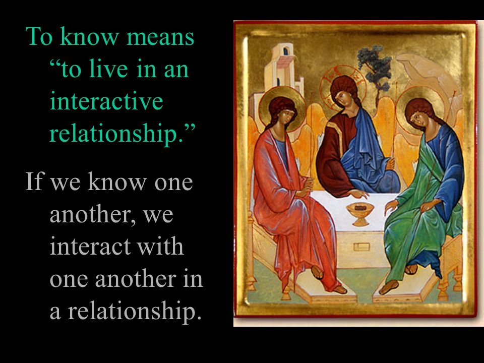 To know means to live in an interactive relationship.
