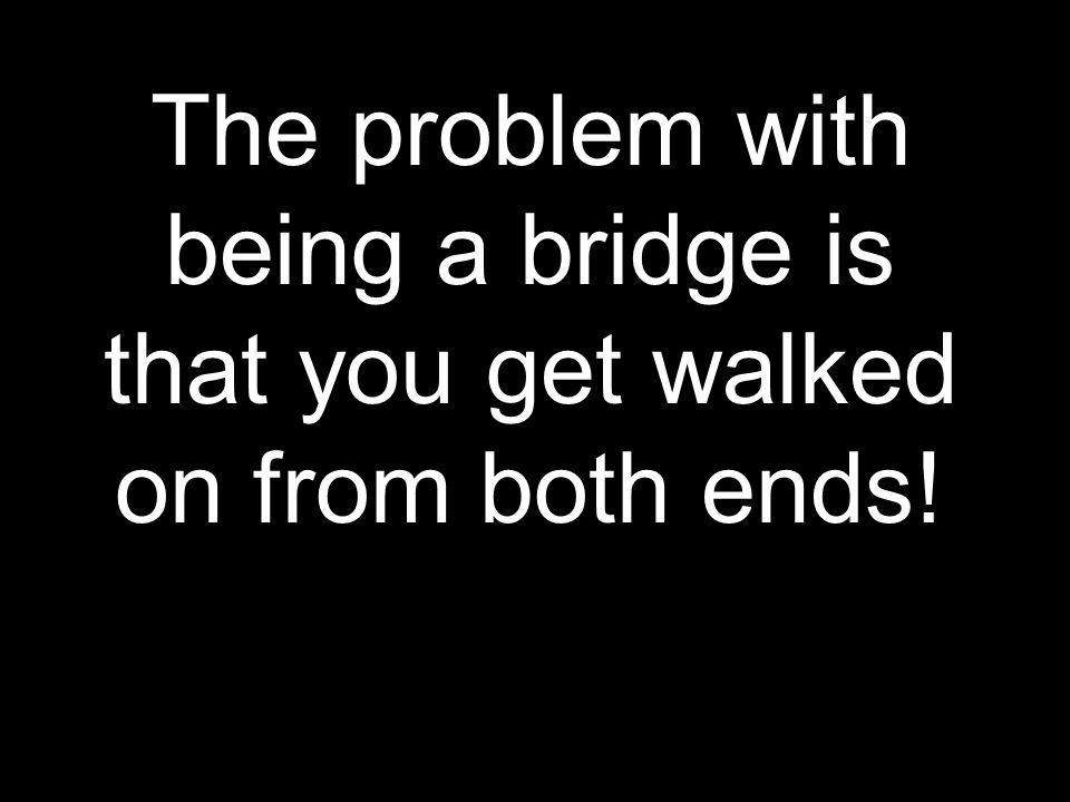 The problem with being a bridge is that you get walked on from both ends!