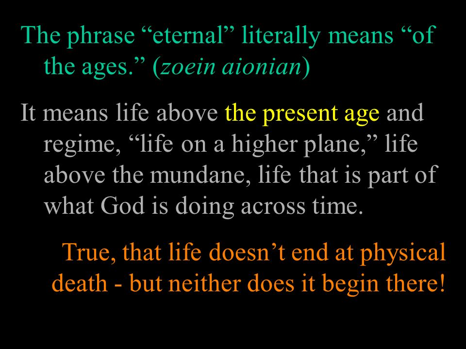The phrase eternal literally means of the ages. (zoein aionian)