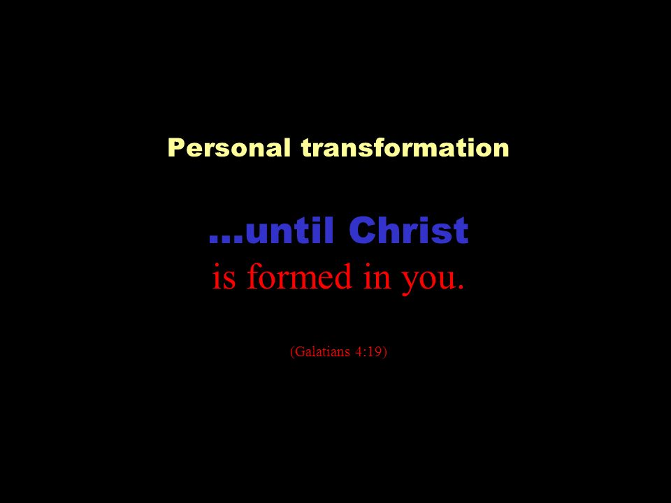 Personal transformation …until Christ is formed in you