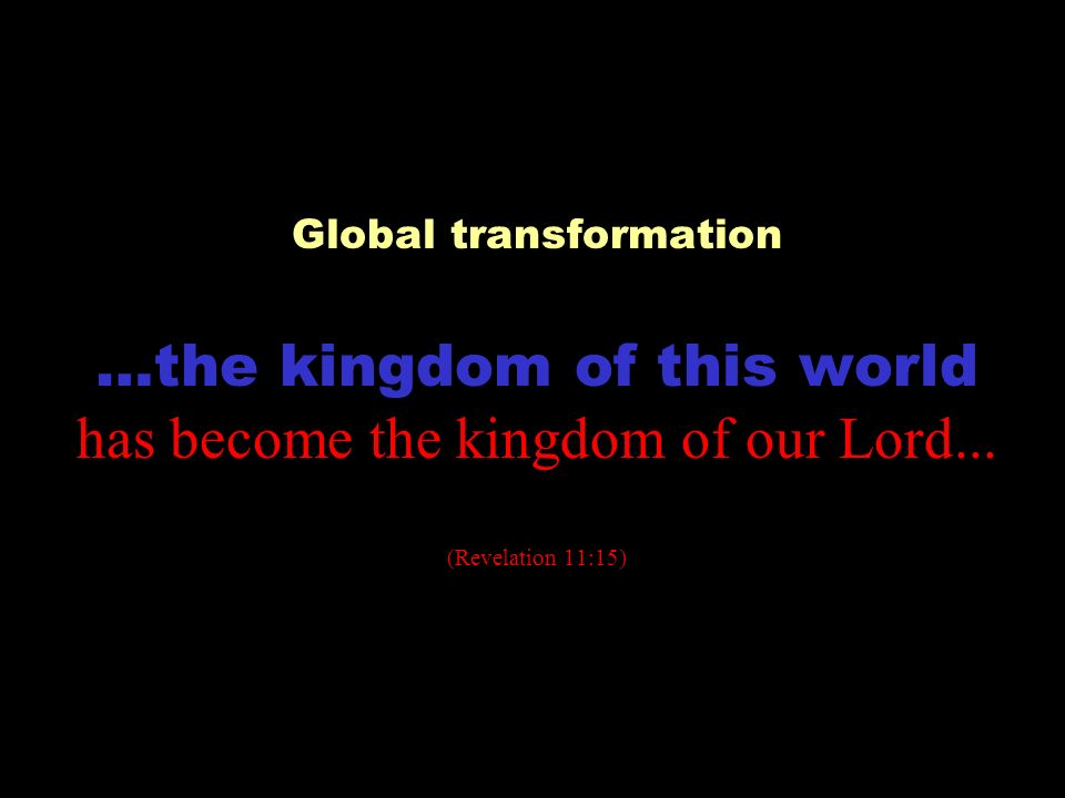 Global transformation …the kingdom of this world has become the kingdom of our Lord...