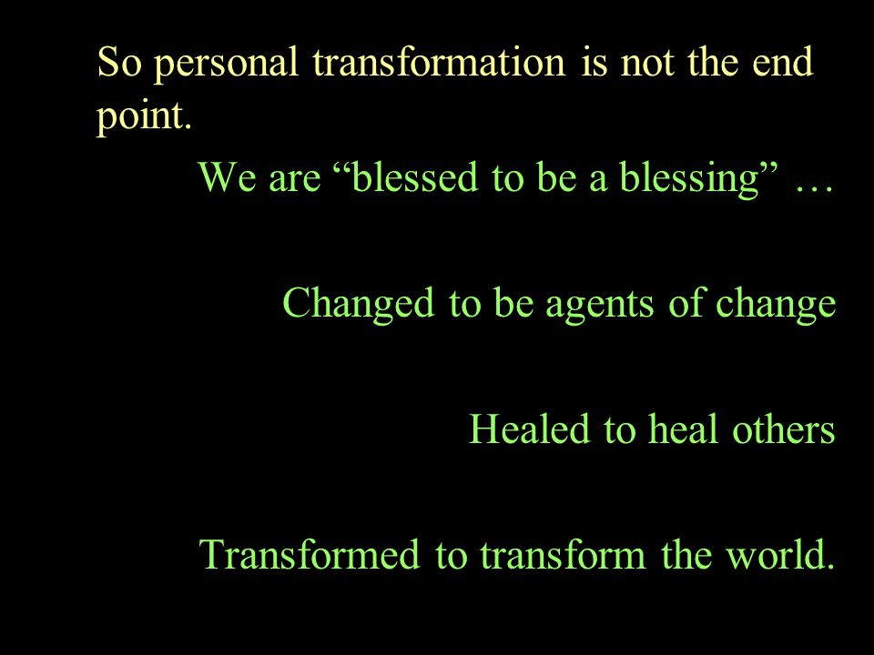 So personal transformation is not the end point.