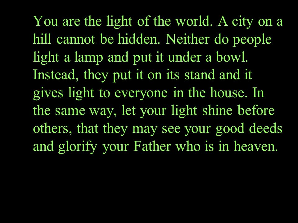 You are the light of the world. A city on a hill cannot be hidden