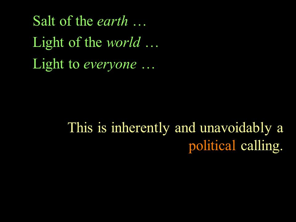 Salt of the earth … Light of the world … Light to everyone … This is inherently and unavoidably a political calling.