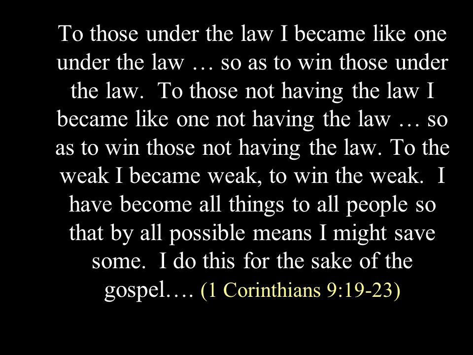 To those under the law I became like one under the law … so as to win those under the law.