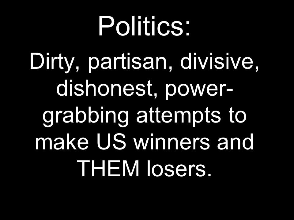 Politics: Dirty, partisan, divisive, dishonest, power-grabbing attempts to make US winners and THEM losers.