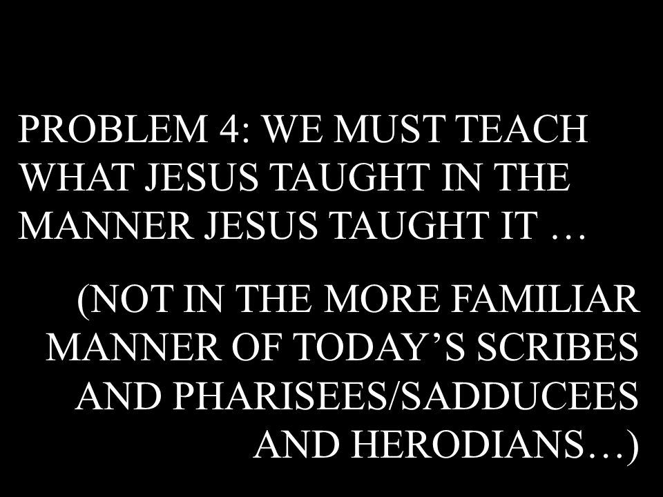 PROBLEM 4: WE MUST TEACH WHAT JESUS TAUGHT IN THE MANNER JESUS TAUGHT IT …