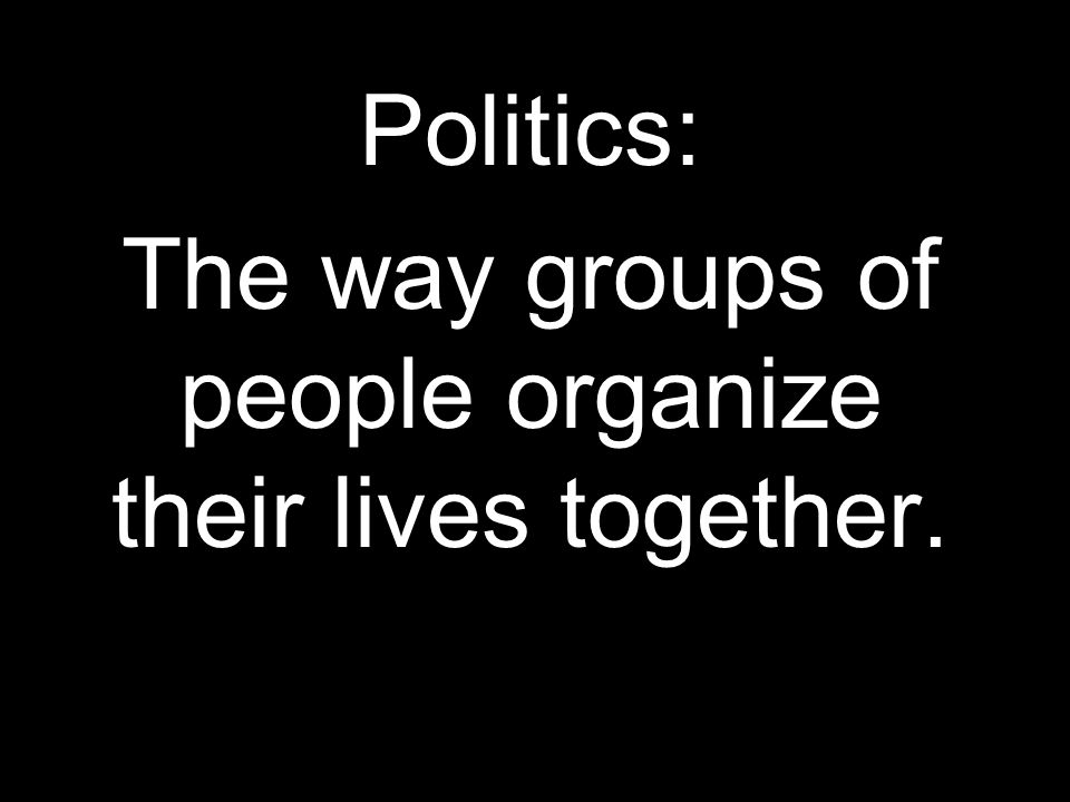 Politics: The way groups of people organize their lives together.
