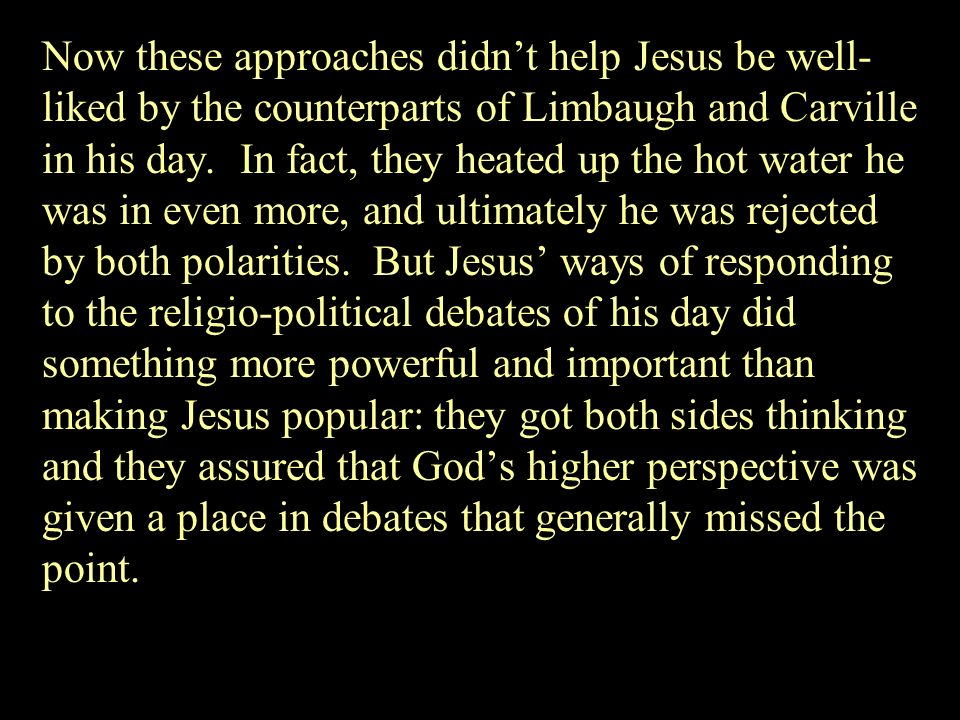 Now these approaches didn't help Jesus be well-liked by the counterparts of Limbaugh and Carville in his day.