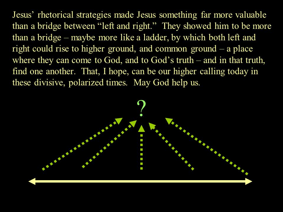 Jesus' rhetorical strategies made Jesus something far more valuable than a bridge between left and right. They showed him to be more than a bridge – maybe more like a ladder, by which both left and right could rise to higher ground, and common ground – a place where they can come to God, and to God's truth – and in that truth, find one another. That, I hope, can be our higher calling today in these divisive, polarized times. May God help us.