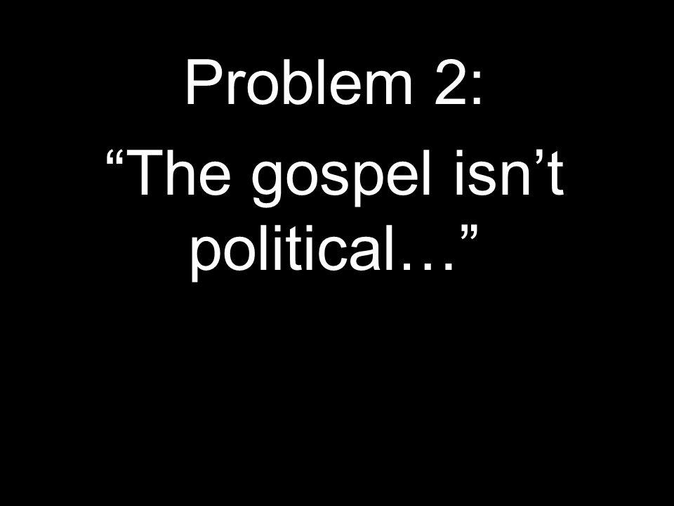 Problem 2: The gospel isn't political…