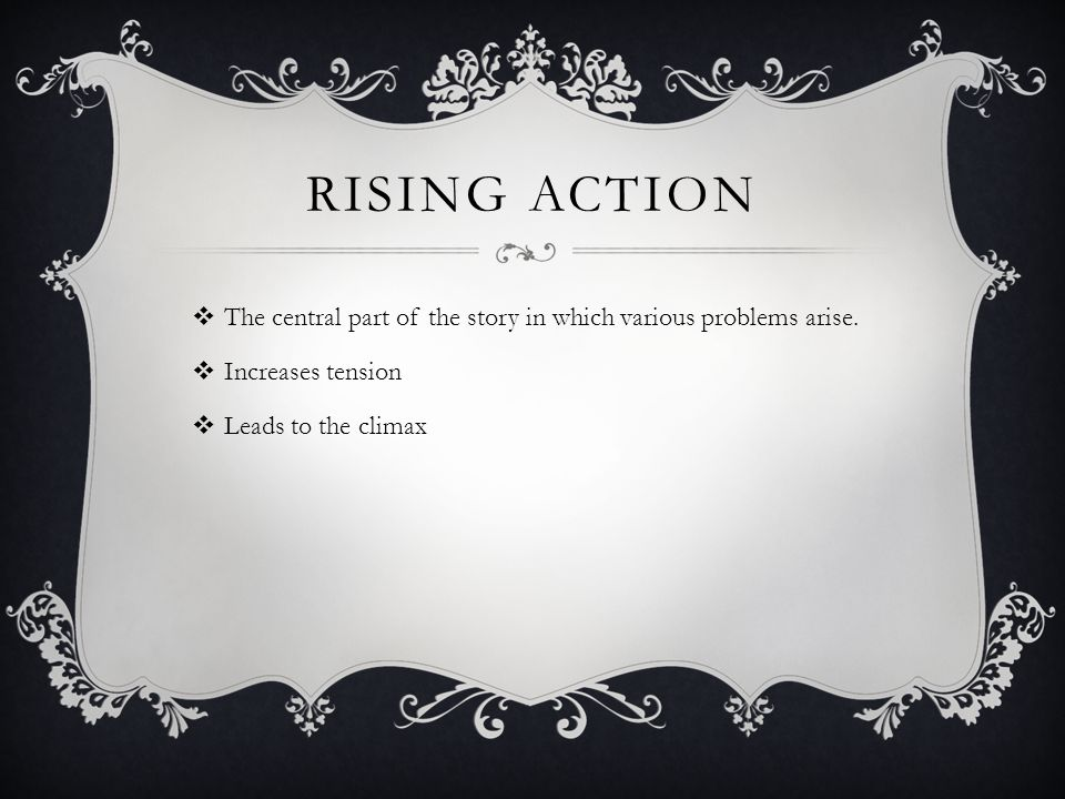 Rising action The central part of the story in which various problems arise.