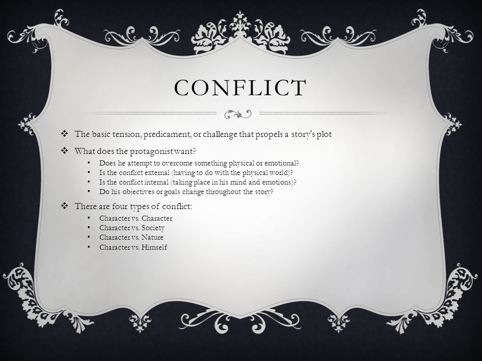 Conflict The basic tension, predicament, or challenge that propels a story s plot. What does the protagonist want