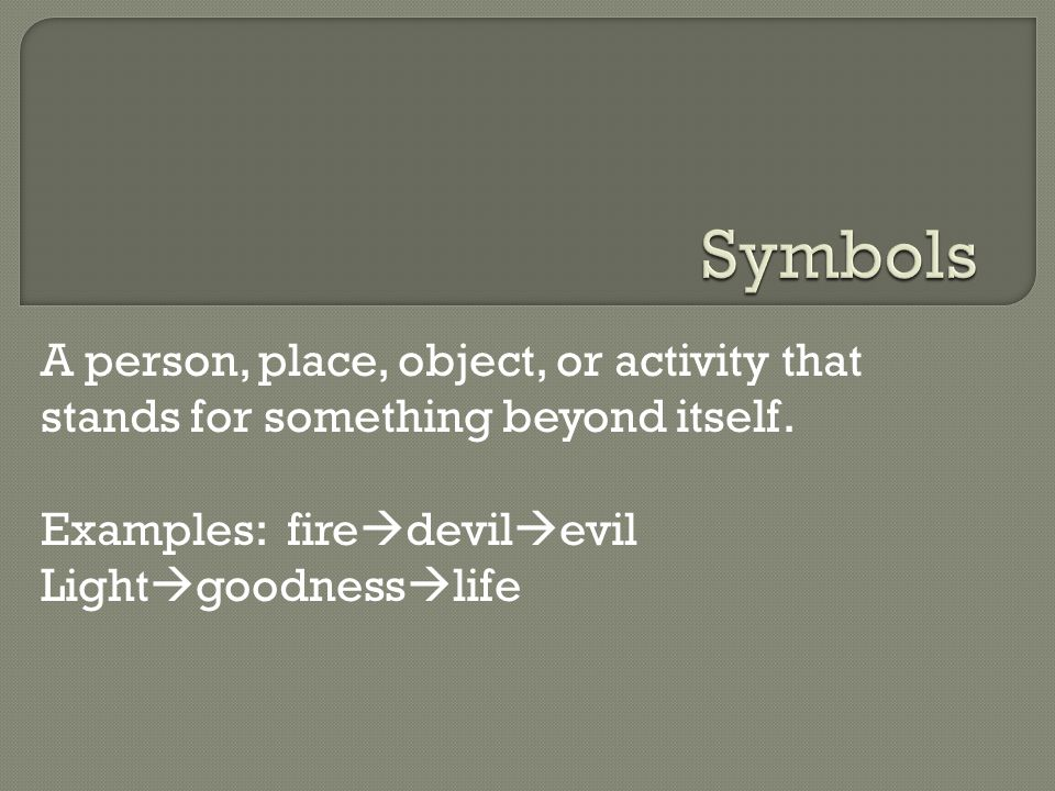 Symbols A person, place, object, or activity that stands for something beyond itself. Examples: firedevilevil.