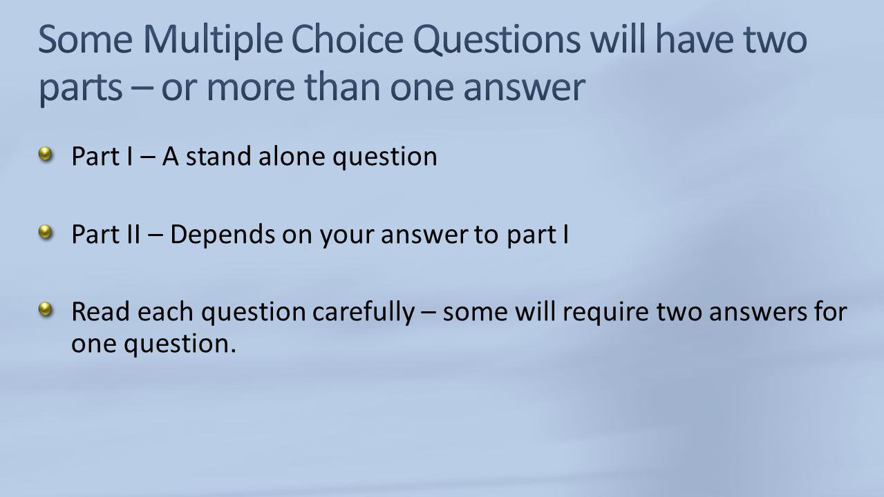 Some Multiple Choice Questions will have two parts – or more than one answer