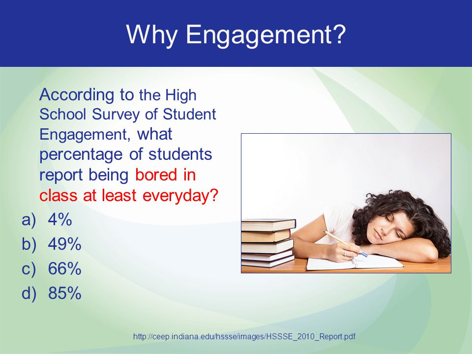 Why Engagement According to the High School Survey of Student Engagement, what percentage of students report being bored in class at least everyday