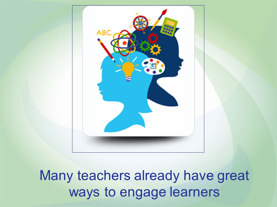 Many teachers already have great ways to engage learners