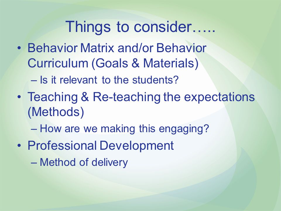 Things to consider….. Behavior Matrix and/or Behavior Curriculum (Goals & Materials) Is it relevant to the students