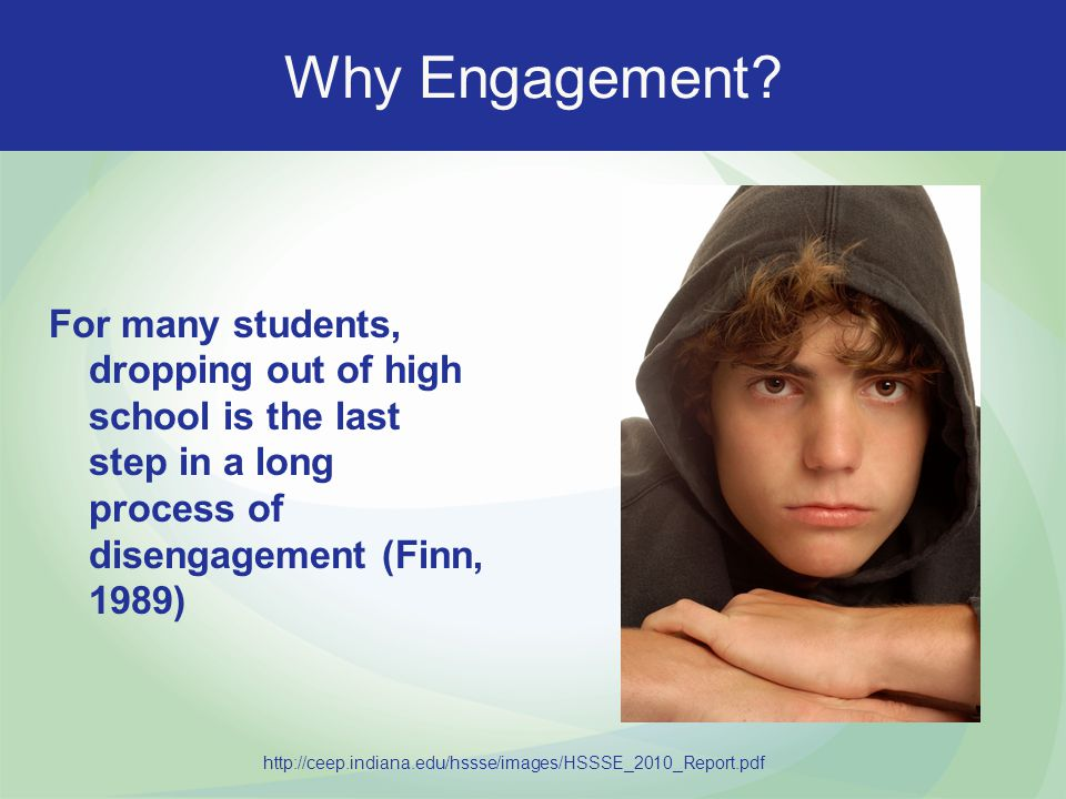 Why Engagement For many students, dropping out of high school is the last step in a long process of disengagement (Finn, 1989)