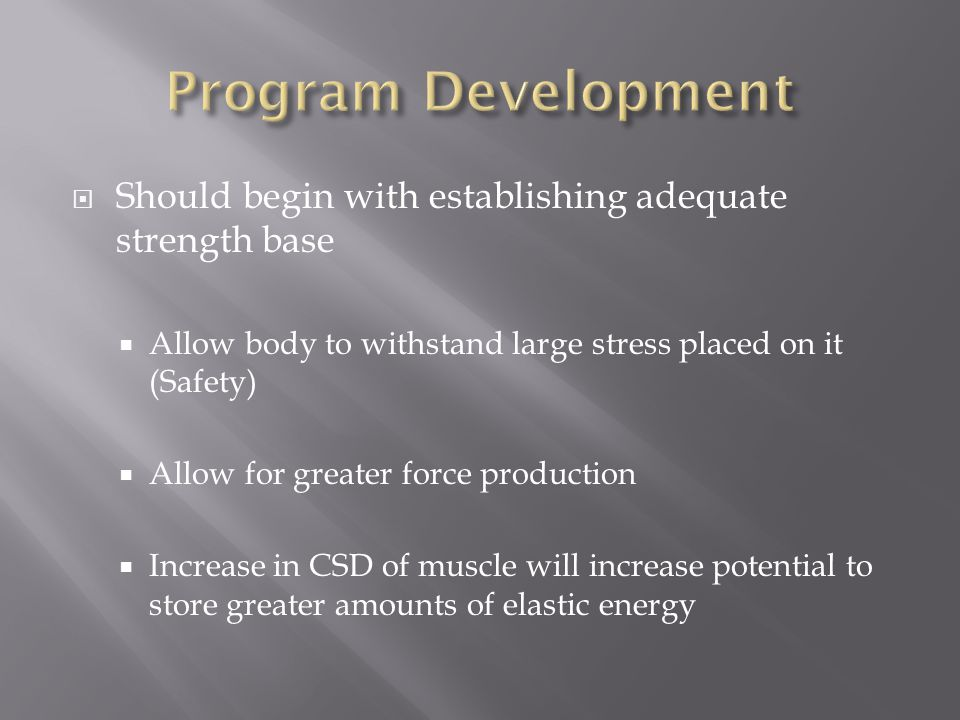Program Development Should begin with establishing adequate strength base. Allow body to withstand large stress placed on it (Safety)