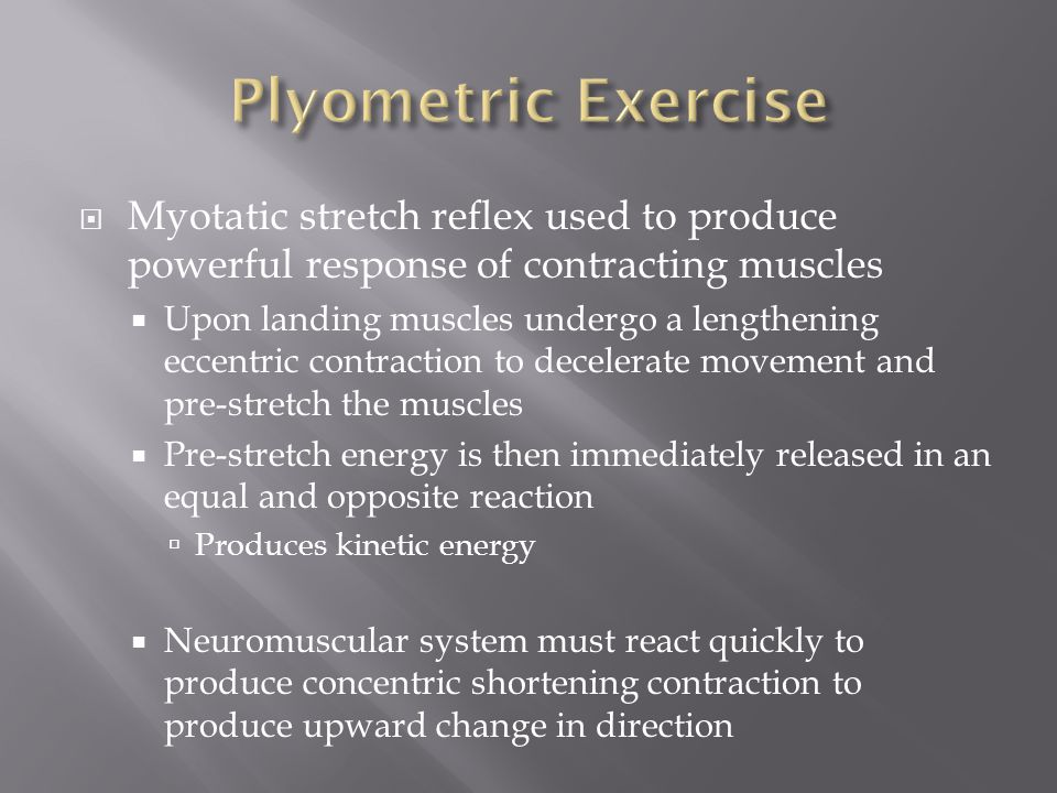 Plyometric Exercise Myotatic stretch reflex used to produce powerful response of contracting muscles.