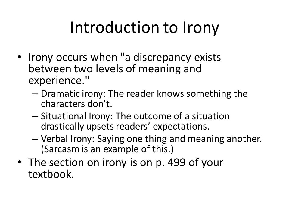Introduction to Irony Irony occurs when a discrepancy exists between two levels of meaning and experience.