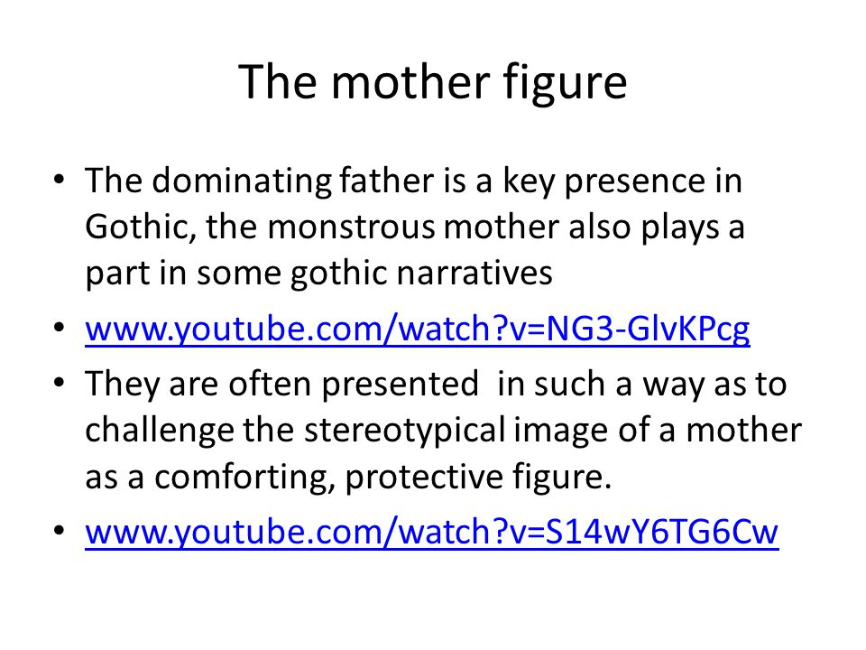 The mother figure The dominating father is a key presence in Gothic, the monstrous mother also plays a part in some gothic narratives.