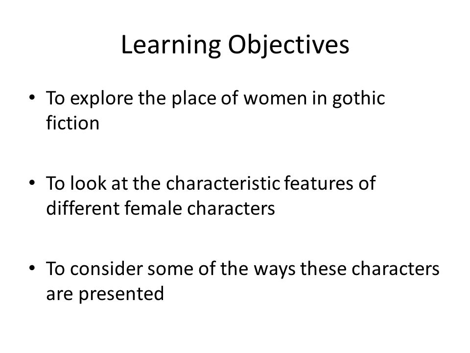Learning Objectives To explore the place of women in gothic fiction