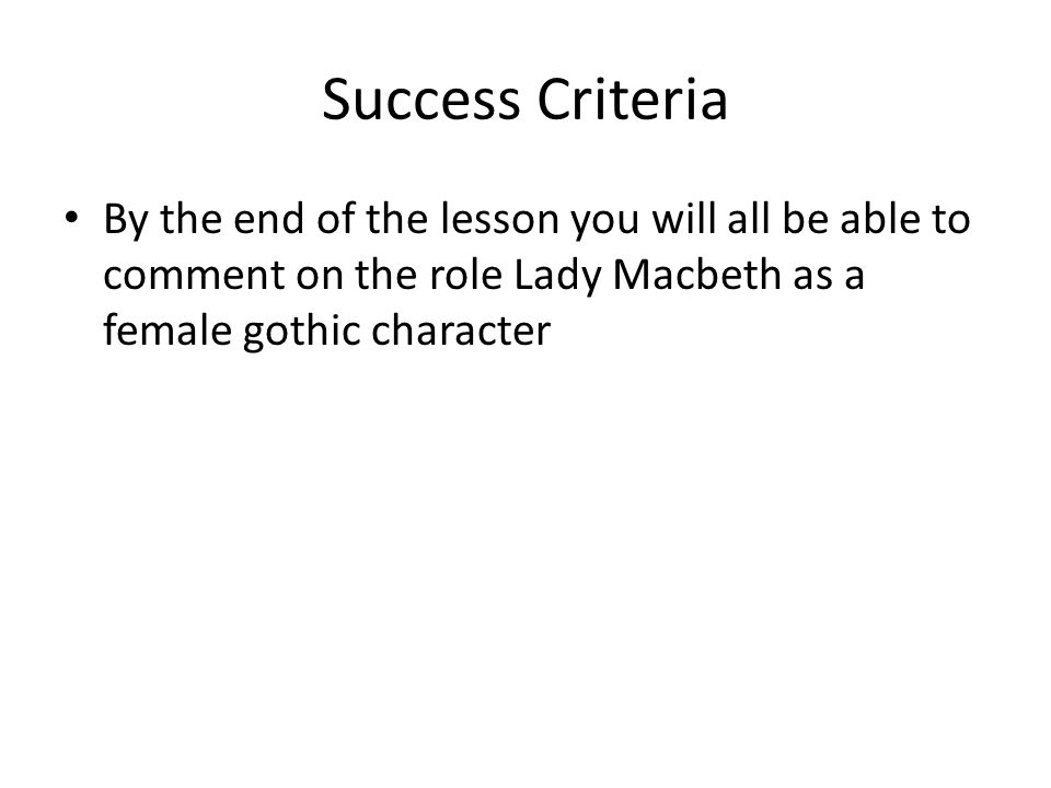 Success Criteria By the end of the lesson you will all be able to comment on the role Lady Macbeth as a female gothic character.