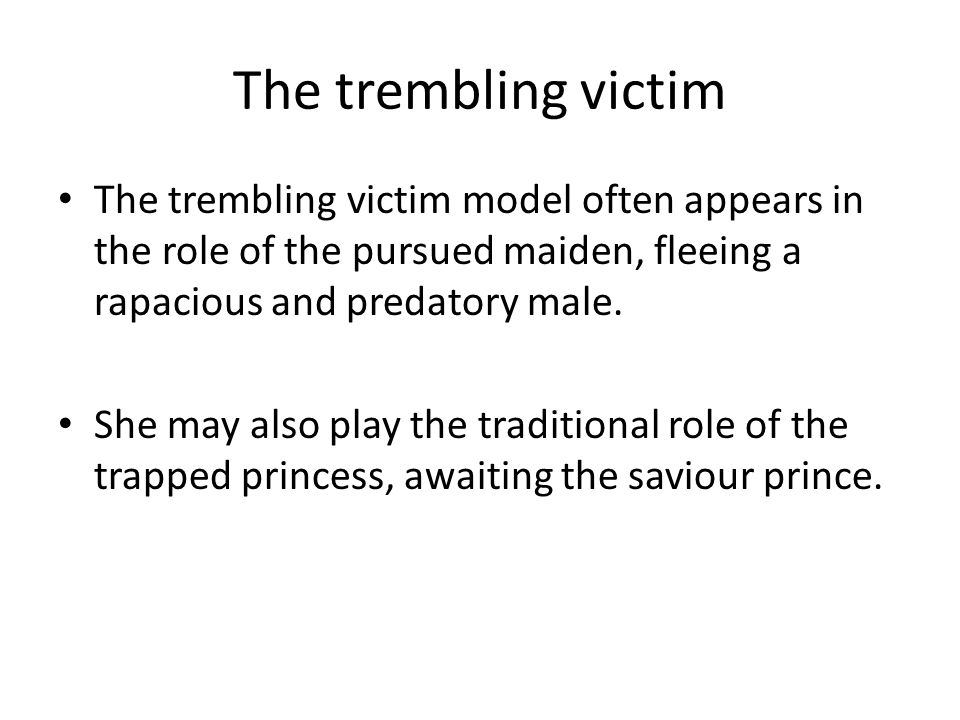 The trembling victim The trembling victim model often appears in the role of the pursued maiden, fleeing a rapacious and predatory male.